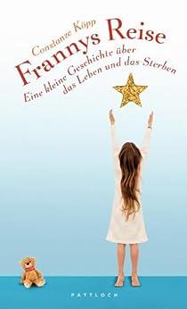Frannys Reise: Eine kleine Geschichte über das Leben und das Sterben von [Köpp, Constanze]