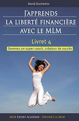 J'apprends la libert financire avec le MLM: [ Devenez un super coach, crateur de succs - Vol.4 ]