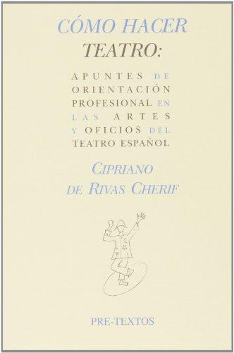 Cómo Hacer Teatro. Apuntes De Orientación Profesional En Las Artes Y Oficios Del Teatro Español (Hispánicas) por Cipriano de Rivas Cherif
