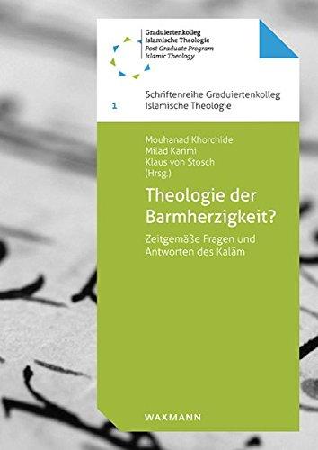 Theologie der Barmherzigkeit?: Zeitgemäße Fragen und Antworten des Kalam (Schriftenreihe Graduiertenkolleg Islamische Theologie)