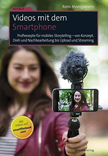 Videos mit dem Smartphone: Profirezepte für mobiles Storytelling - von Konzept, Dreh und Nachbearbeitung bis Upload und Streaming (Im Fokus)