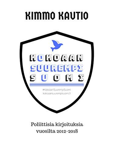 Kokoaan Suurempi Suomi: Poliittisia kirjoituksia vuosilta 2012-2018. (Finnish Edition)