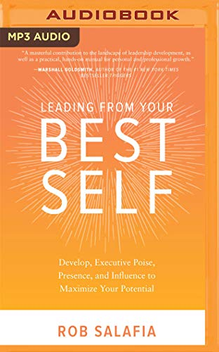 Leading from Your Best Self: Develop Executive Poise, Presence, and Influence to Maximize Your Potential
