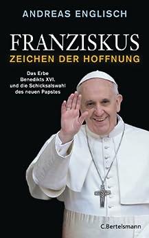 Franziskus - Zeichen der Hoffnung: Das Erbe Benedikts XVI. und die Schicksalswahl des neuen Papstes von [Englisch, Andreas]