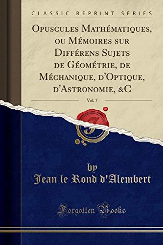 Opuscules Mathématiques, Ou Mémoires Sur Différens Sujets de Géométrie, de Méchanique, d'Optique, d'Astronomie, &c, Vol. 7 (Classic Reprint)