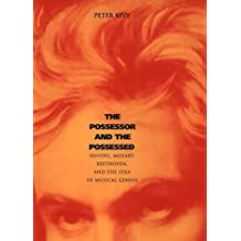The Possessor and the Possessed: Handel, Mozart, Beethoven and the Idea of Musical Genius (Yale Series in the Philosophy & Theory of Art) by Peter Kivy (2001-10-05)