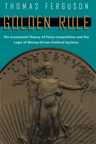 Golden Rule: The Investment Theory of Party Competition and the Logic of Money-Driven Political Systems (American Politics & Political Economy (Paperback))