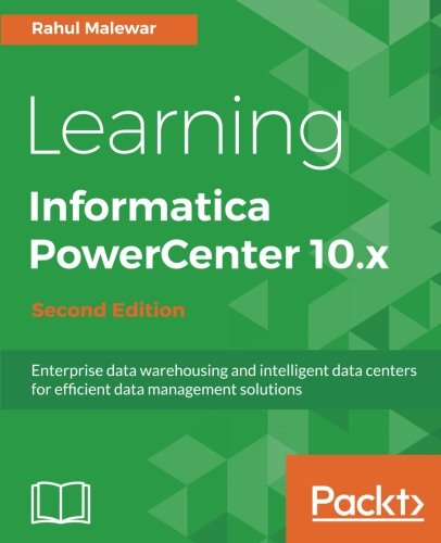 Learning Informatica PowerCenter 10.x - Second Edition: Enterprise data warehousing and intelligent data centers for efficient data management solutions