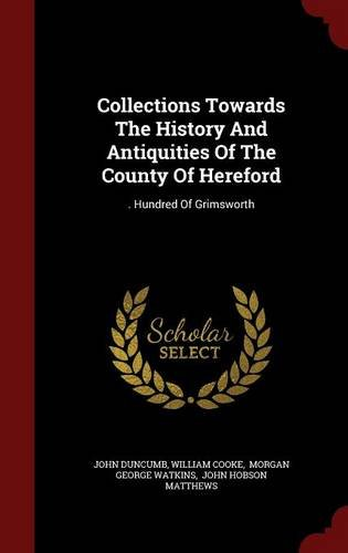 Collections Towards The History And Antiquities Of The County Of Hereford: . Hundred Of Grimsworth