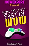 How To Level Fast In WoW: Your Step-By-Step Guide To Leveling Your WoW Characters Fast From 1 to 85 Quickly, Easily, & Affordably (English Edition)...