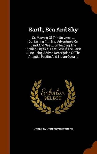 Earth, Sea And Sky: Or, Marvels Of The Universe ... Containing Thrilling Adventures On Land And Sea ... Embracing The Striking Physical Features Of ... Of The Atlantic, Pacific And Indian Oceans