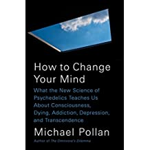 How to Change Your Mind: What the New Science of Psychedelics Teaches Us About Consciousness, Dying,Addiction, Depression, and Transcendence