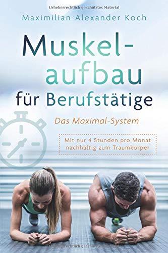 Muskelaufbau für Berufstätige - Das Maximal-System: Mit nur vier Stunden pro Monat nachhaltig zum Traumkörper