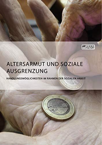 Altersarmut und soziale Ausgrenzung. Handlungsmöglichkeiten im Rahmen der Sozialen Arbeit (German Edition) por Anonym