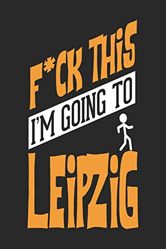 F*CK THIS I'M GOING TO Leipzig: Leipzig Notebook | Leipzig Vacation Journal | Handlettering | Diary I Logbook | 110 Blank Paper Pages | Leipzig Notizbuch 6 x 9