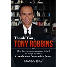 Thank You, Tony Robbins: How Tony's Success Programs Helped Me Design My Life So I Can Do What I Want When I Want by Manny Ibay (2013-11-22)