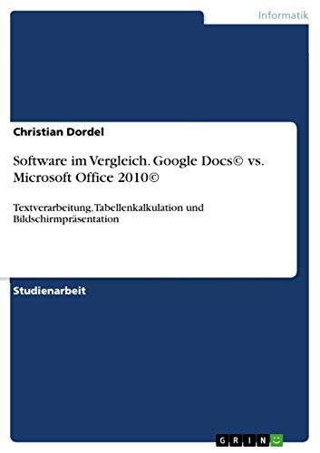 Software im Vergleich. Google Docs© vs. Microsoft Office 2010©: Textverarbeitung, Tabellenkalkulation und Bildschirmpräsentation