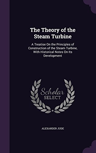 The Theory of the Steam Turbine: A Treatise On the Principles of Construction of the Steam Turbine, With Historical Notes On Its Development