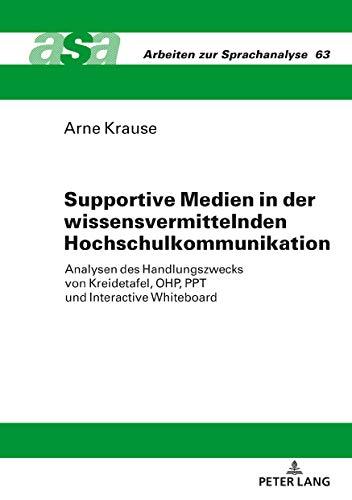 Supportive Medien in der wissensvermittelnden Hochschulkommunikation:  Analysen des Handlungszwecks von Kreidetafel, OHP, PPT und Interactive