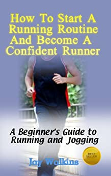 How to Start a Running Routine and Become a Confident Runner (A Beginner's Guide to Running and Jogging Book 1) (English Edition) von [Walkins, Jay]