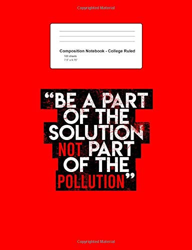 Composition Notebook - College Ruled: Blank Lined Exercise Book - Be A Part Of The Solution Environmental Sayings Quotes Gift - Red College Ruled ... Teens, Boys, Girls - 7.5