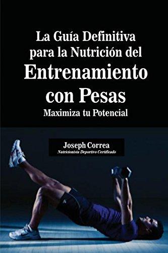 La Guía Definitiva para la Nutrición del Entrenamiento con Pesas: Maximiza tu Potencial por Joseph Correa