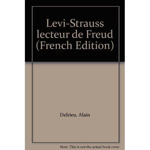 LEVI-STRAUSS LECTEUR DE FREUD. Le droit, l'inceste, le père et l'échange des femmes, 2ème édition revue et augmentée by Alain Delrieu(2000-06-09)