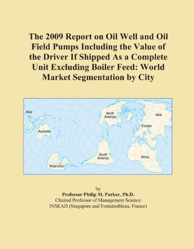 Boiler Feed Unit (The 2009 Report on Oil Well and Oil Field Pumps Including the Value of the Driver If Shipped As a Complete Unit Excluding Boiler Feed: World Market Segmentation by City)