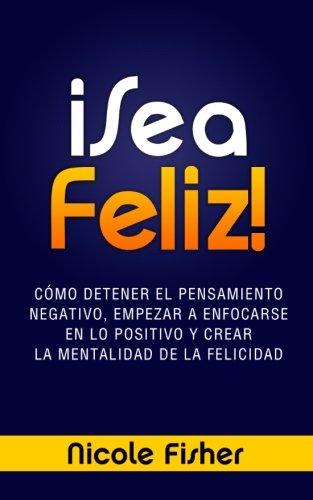 ¡Sea Feliz!: Cómo Detener el Pensamiento Negativo, Empezar a Enfocarse en lo Positivo y Crear La Mentalidad de la Felicidad