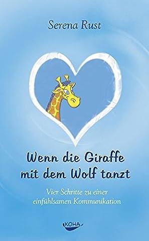 Wenn die Giraffe mit dem Wolf tanzt: Vier Schritte zu einer einfühlsamen Kommunikation