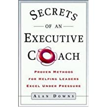 Secrets of an Executive Coach: Proven Methods for Helping Leaders Excel Under Pressure by Alan Downs (2002-05-07)