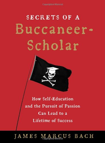 Secrets of a Buccaneer-Scholar: How Self-Education and the Pursuit of Passion Can Lead to a Lifetime of Success por James Marcus Bach
