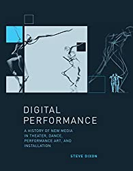 Digital Performance: A History of New Media in Theater, Dance, Performance Art, and Installation (Leonardo Book Series) by Steve Dixon (2015-02-03)