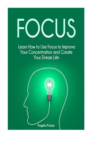 Focus: Learn How to Use Focus to Improve Your Concentration and Create Your Dream Life (focus, how to improve your concentration, increase focus) by Angela Kinsey (2015-11-26)