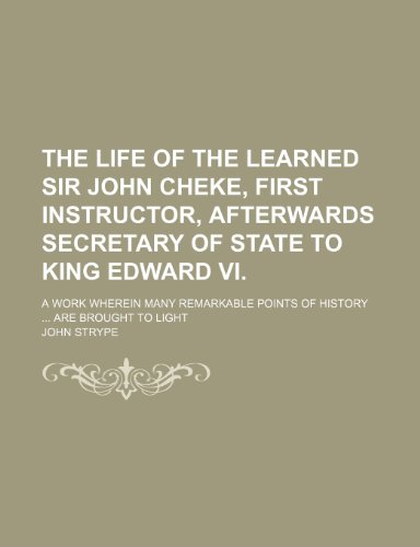 The Life of the Learned Sir John Cheke, First Instructor, Afterwards Secretary of State to King Edward Vi.; A Work Wherein Many Remarkable Points of History Are Brought to Light