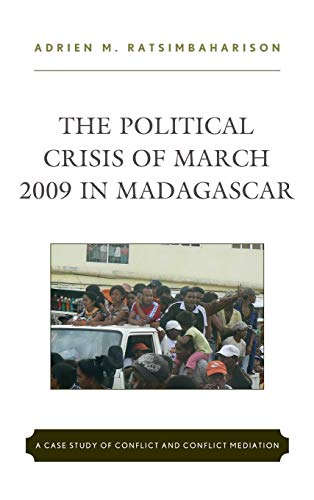 The Political Crisis of March 2009 in Madagascar: A Case Study of Conflict and Conflict Mediation por Adrien M Ratsimbaharison