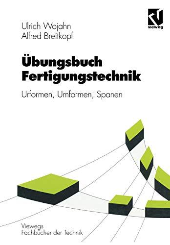 Übungsbuch Fertigungstechnik: Urformen, Umformen, Spanen (Viewegs Fachbücher der Technik)