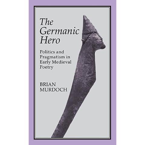 The German Hero: Politics & Pragmatism: Politics and Pragmatism in Early Medieval Poetry