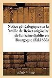 Notice généalogique sur la famille de Reiset originaire de Lorraine établie en Bourgogne au - Commencement du XVe siècle, et en 1470, dans le Comté de Ferrette en Alsace