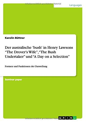 Der australische 'bush' in Henry Lawsons The Drover's Wife, The Bush Undertaker und A Day on a Selection by Karolin B??ttner (2009-12-12)