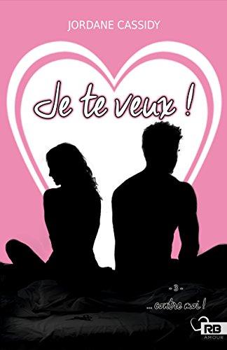 Je te veux ! … contre moi: Je te veux, T3 (French Edition)