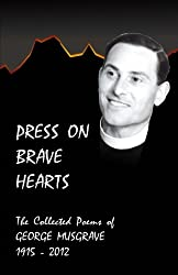Press On Brave Hearts: The Complete Poetic Works of George Musgrave 1915 - 2012