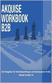 Akquise Workbook B2B: Ein Ratgeber für Vertriebsanfänger  und interessierte Profis
