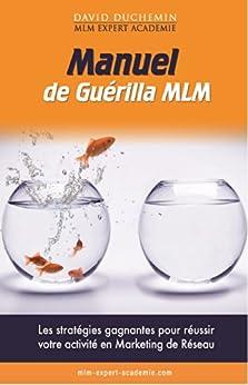 Manuel de Guerilla MLM: Les stratégies garanties pour réussir votre activité en marketing de réseau - MLM Expert Académie par [Duchemin, David]