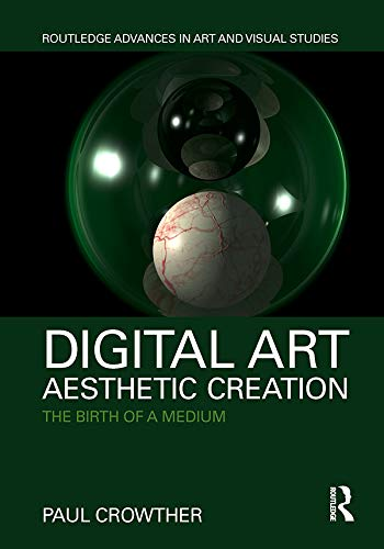 Digital Art, Aesthetic Creation: The Birth of a Medium (Routledge Advances in Art and Visual Studies) (English Edition) por Paul Crowther