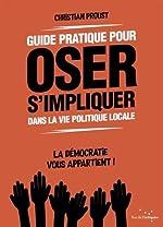 Guide pratique pour oser s'impliquer dans la vie politique locale de Christian Proust