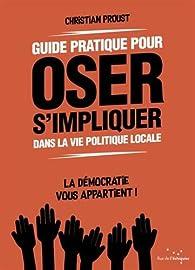 Guide pratique pour oser s'impliquer dans la vie politique locale par Christian Proust