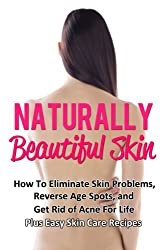 Naturally Beautiful Skin: How To Eliminate Skin Problems, Reverse Age Spots, and Get Rid of Acne For Life