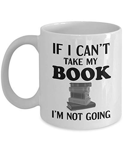 If I Can't Take My Book I'm Not Going White Ceramic Coffee or Tea Mug Bookish Reading Mug Mug for Book Lover Gift for Readers Literary Quote Gifts Christmas or Birthday Gift