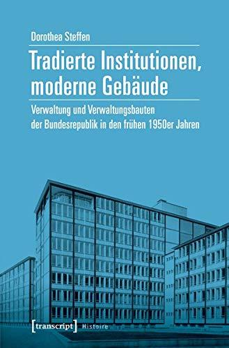 Tradierte Institutionen, moderne Gebäude: Verwaltung und Verwaltungsbauten der Bundesrepublik in den frühen 1950er Jahren (Histoire)
